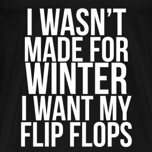 I Wasn't Made For Winter I want my flip flops. Long Sleeve Shirts - Men's Premium T-Shirt