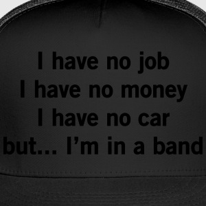 No job, no money, no car but I'm in a band T-Shirts - Trucker Cap