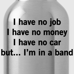 No job, no money, no car but I'm in a band T-Shirts - Water Bottle