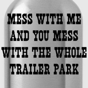 Mess with me and mess with the whole trailer park T-Shirts - Water Bottle