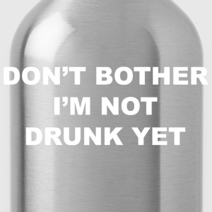 Don't Bother I'm Not Drunk Yet - Water Bottle