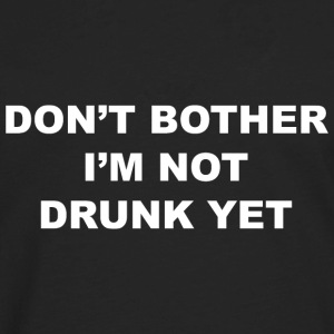 Don't Bother I'm Not Drunk Yet - Men's Premium Long Sleeve T-Shirt