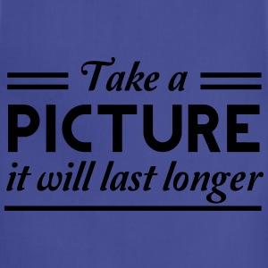 Take a picture it will last longer T-Shirts - Adjustable Apron