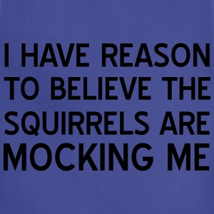 I have reason to believe squirrels mocking me T-Shirts - Adjustable Apron