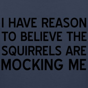 I have reason to believe squirrels mocking me T-Shirts - Men's Premium Tank