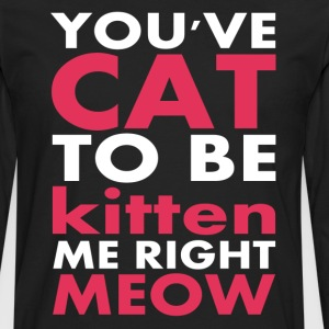You've Cat To Be Kitten Me Right Meow - Men's Premium Long Sleeve T-Shirt