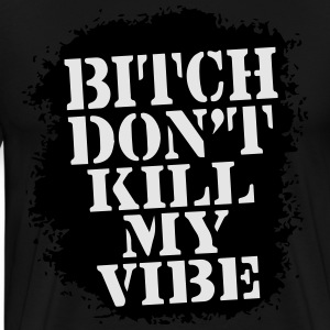 BITCH, DON'T KILL MY VIBE - Men's Premium T-Shirt