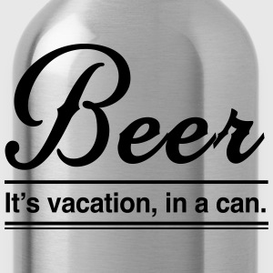 Beer. It's vacation in a can T-Shirts - Water Bottle
