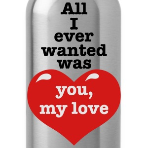 All i ever wanted was you my LOVE happiness Design - Water Bottle