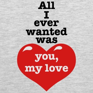 All i ever wanted was you my LOVE happiness Design - Men's Premium Tank