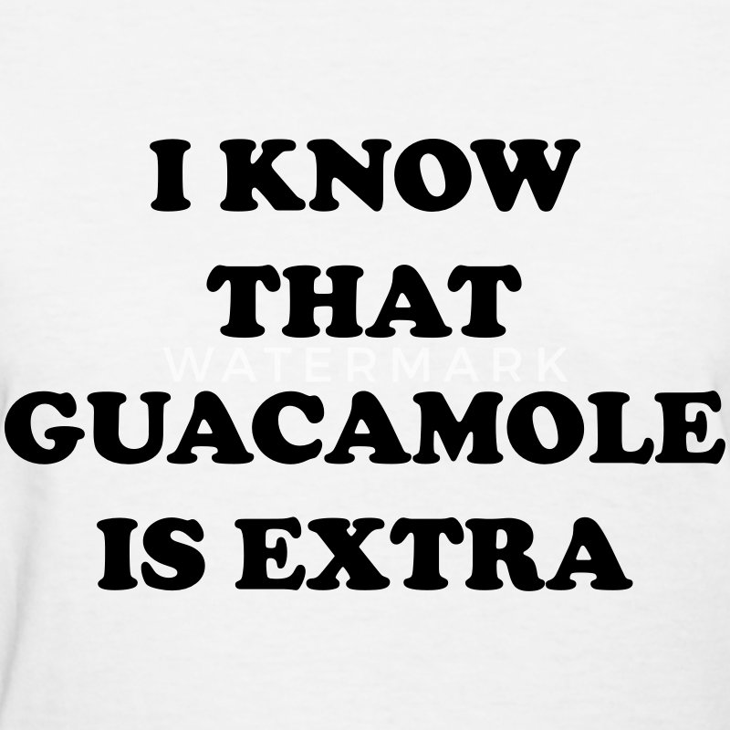 I know that guacamole is extra Women's T-Shirts - Women's T-Shirt