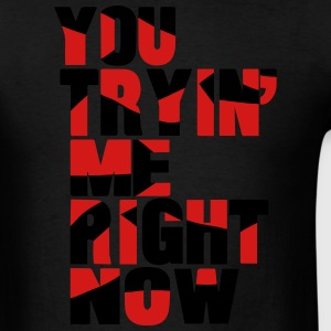YOU TRYING ME RIGHT NOW Hoodies - Men's T-Shirt
