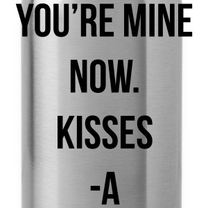 You're mine now. Kisses -A Women's T-Shirts - Water Bottle