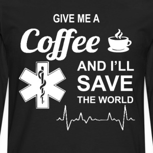 Give Me A Coffee And I'll Save The World Nursing T-Shirts - Men's Premium Long Sleeve T-Shirt