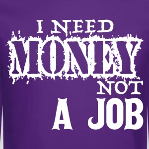 I Need Money Not A Job T-Shirts - Crewneck Sweatshirt