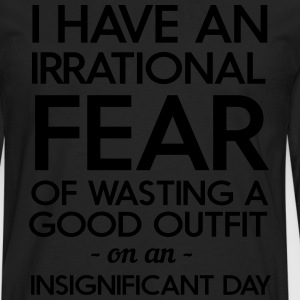 I have an irrational fear of wasting a good outfit T-Shirts - Men's Premium Long Sleeve T-Shirt