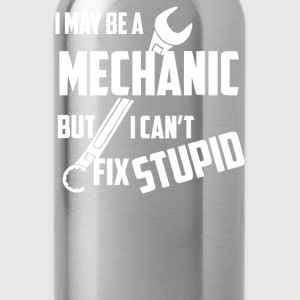 I May Be A Mechanic But I Cant Fix Stupid - Water Bottle