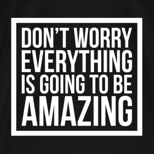 DON'T WORRY EVERYTHING IS GOING TO BE AMAZING Hoodies - Men's Premium T-Shirt
