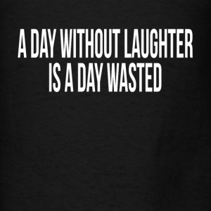 A DAY WITHOUT LAUGHTER IS A DAY WASTED Hoodies - Men's T-Shirt