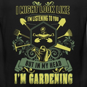 Gardening - I might look like I'm listening to you - Men's Premium Tank