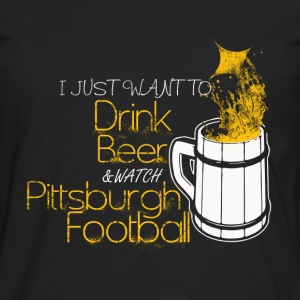 Pittsburgh football - I just want to drink beer - Men's Premium Long Sleeve T-Shirt