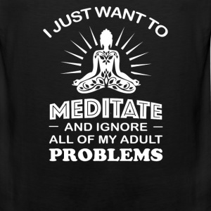 Want to Meditate - Ignore all of my adult problems - Men's Premium Tank
