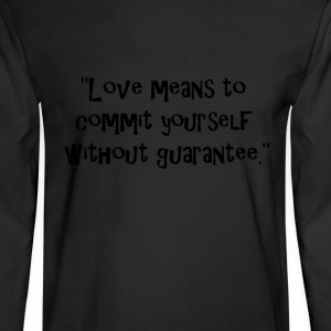 Love means to commit yourself without guarantee. T-Shirts - Men's Long Sleeve T-Shirt