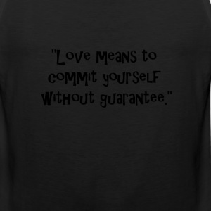 Love means to commit yourself without guarantee. T-Shirts - Men's Premium Tank