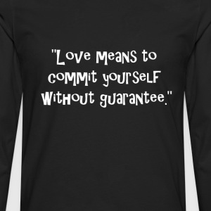 Love means to commit yourself without guarantee. T-Shirts - Men's Premium Long Sleeve T-Shirt