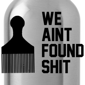 We Ain't Found Shit T-Shirts - Water Bottle