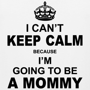 i cant keep calm because i am going to be a Mommy Hoodies - Men's Premium Tank