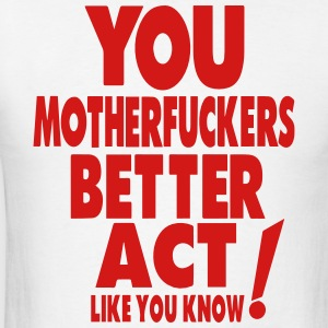 YOU MOTHERFUCKERS BETTER ACT LIKE YOU KNOW Hoodies - Men's T-Shirt