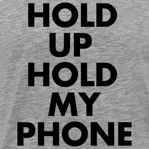 Hold Up Hold my Phone - Men's Premium T-Shirt