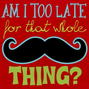 Am I Too Late for that whole Mustache Thing? Baby & Toddler Shirts - Men's Premium Tank