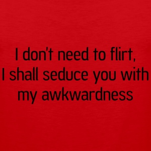Don't need to flirt. Seduce me with awkwardness T-Shirts - Men's Premium Tank