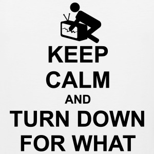 Keep Calm and Turn Down For What - Men's Premium Tank