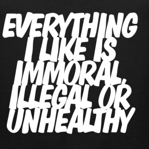 Everything I like is immoral, illegal or unhealthy T-shirt - Men's Premium Tank
