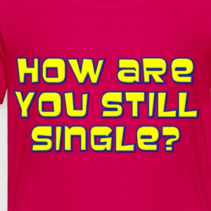 How Are You Still Single Kids' Shirts - Toddler Premium T-Shirt