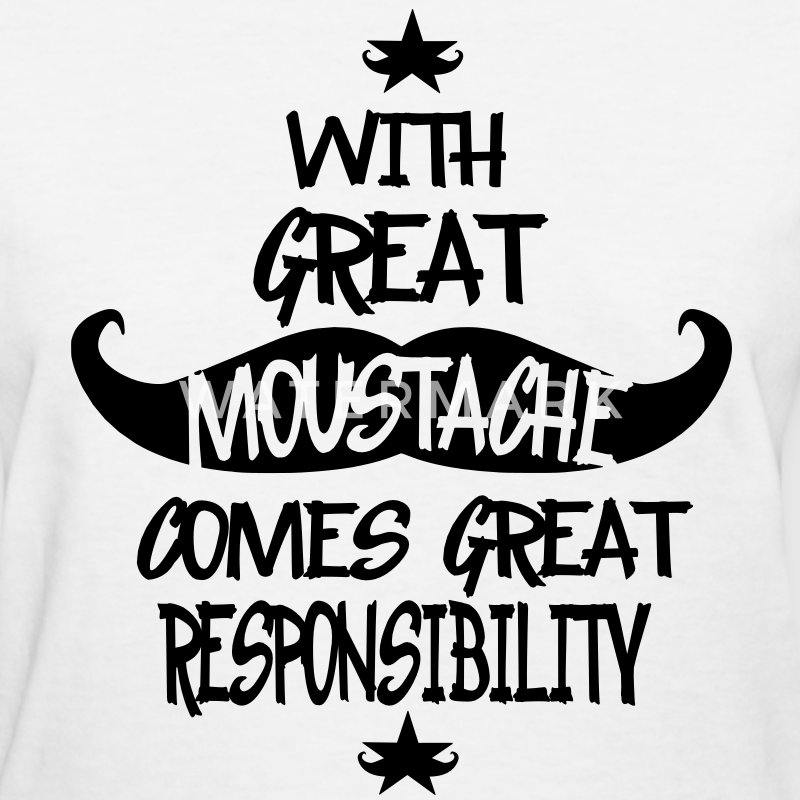With Great Moustache Comes Great Responsibility  T-Shirts - Women's T-Shirt