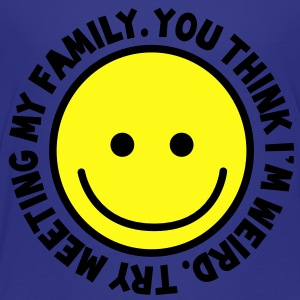 YOU THINK I'm WEIRD - try meeting my family with yellow smiley happy! Kids' Shirts - Toddler Premium T-Shirt