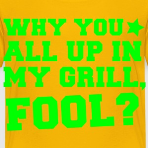 WHY TOU ALL UP IN MY GRILL FOOL? in college  Kids' Shirts - Toddler Premium T-Shirt