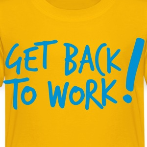 GET BACK TO WORK ! like a boss design Kids' Shirts - Toddler Premium T-Shirt
