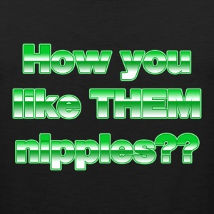 How do you like THEM nipples?? - Men's Premium Tank