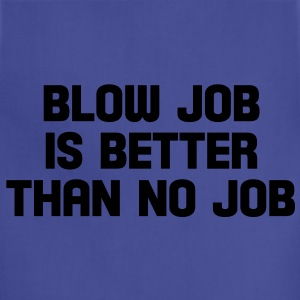 blow job is better than no job T-Shirts - Adjustable Apron