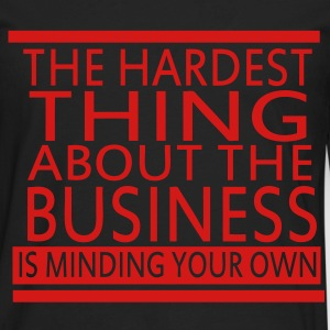 The Hardest Thing About The Business Is Minding Your Own - Men's Premium Long Sleeve T-Shirt