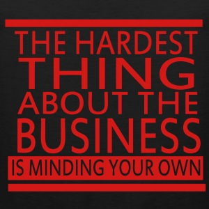 The Hardest Thing About The Business Is Minding Your Own - Men's Premium Tank