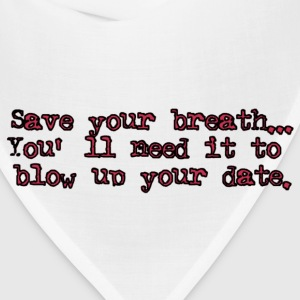 Save Your Breath, You'll Need It To Blow Up Your Date T-Shirts - Bandana