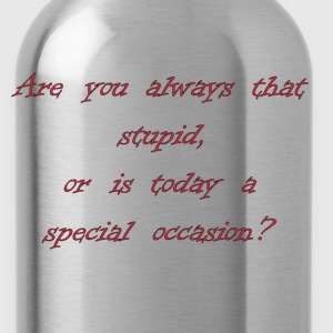 Are You Always That Stupid, Or Is Today A Special Occasion? T-Shirts - Water Bottle