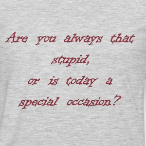 Are You Always That Stupid, Or Is Today A Special Occasion? T-Shirts - Men's Premium Long Sleeve T-Shirt