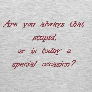 Are You Always That Stupid, Or Is Today A Special Occasion? T-Shirts - Men's Premium Tank